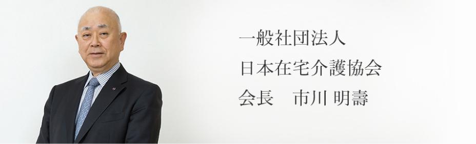 一般社団法人 日本在宅介護協会 会長 市川 明壽